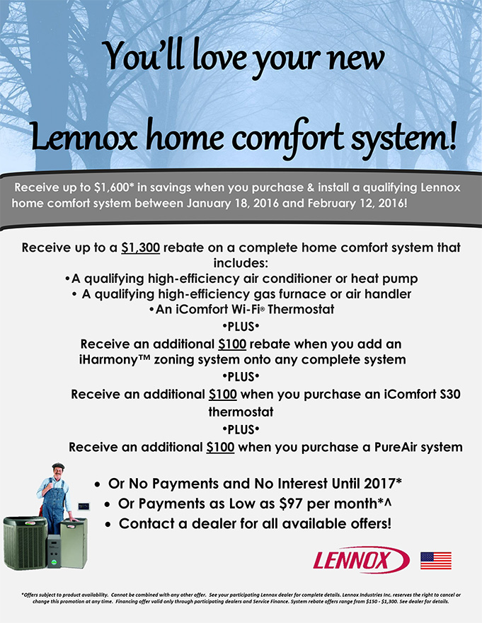 Receive up to $1,600* in savings when you purchase & install a qualifying Lennox home comfort system between January 18, 2016 and February 12, 2016!